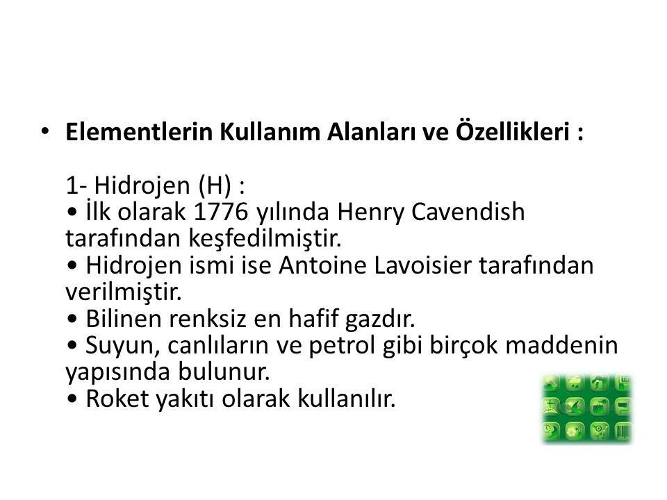 Elementlerin Kullanım Alanları ve Özellikleri : 1- Hidrojen (H) : • İlk olarak 1776 yılında Henry Cavendish tarafından keşfedilmiştir.