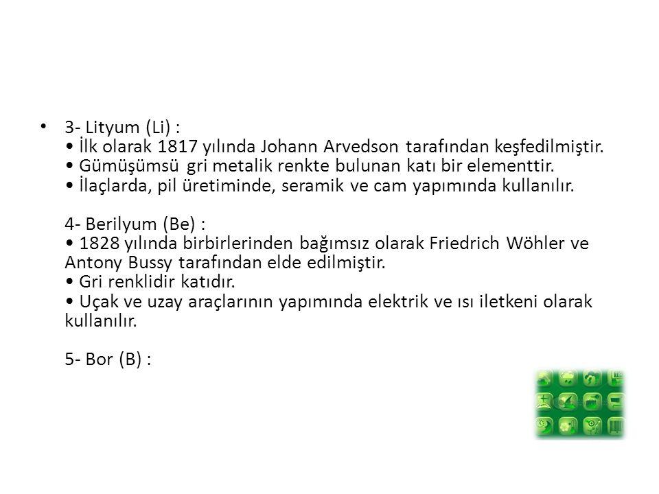 3- Lityum (Li) : • İlk olarak 1817 yılında Johann Arvedson tarafından keşfedilmiştir.