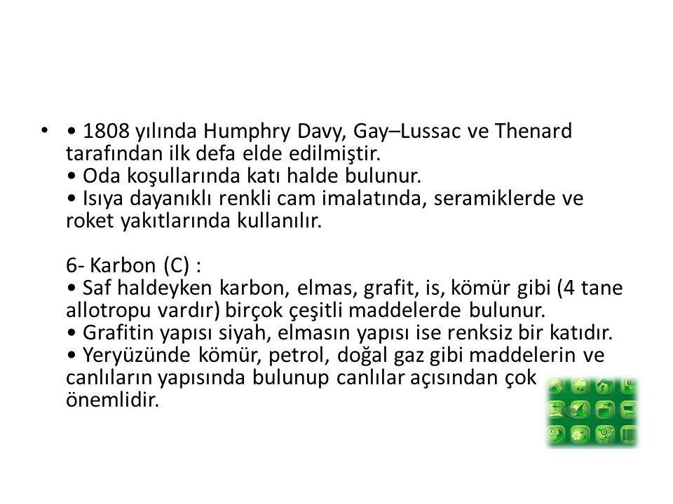 • 1808 yılında Humphry Davy, Gay–Lussac ve Thenard tarafından ilk defa elde edilmiştir.