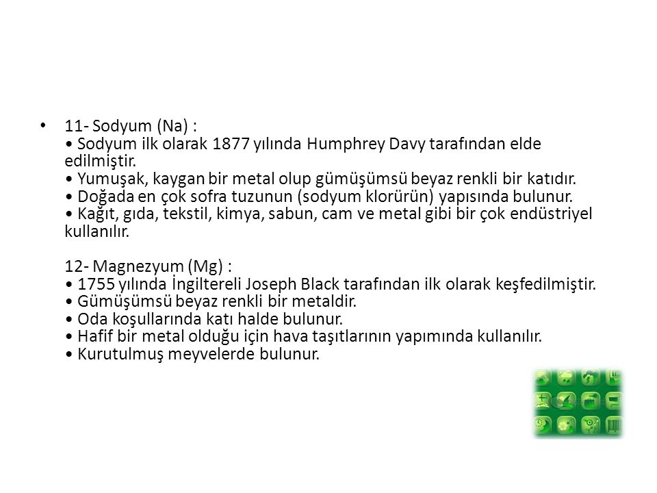 11- Sodyum (Na) : • Sodyum ilk olarak 1877 yılında Humphrey Davy tarafından elde edilmiştir.