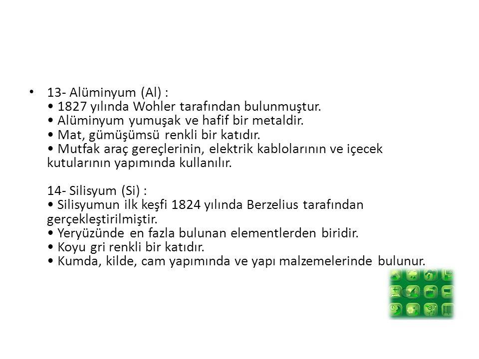 13- Alüminyum (Al) : • 1827 yılında Wohler tarafından bulunmuştur