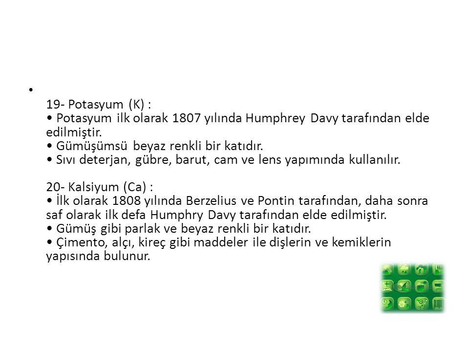 19- Potasyum (K) : • Potasyum ilk olarak 1807 yılında Humphrey Davy tarafından elde edilmiştir.