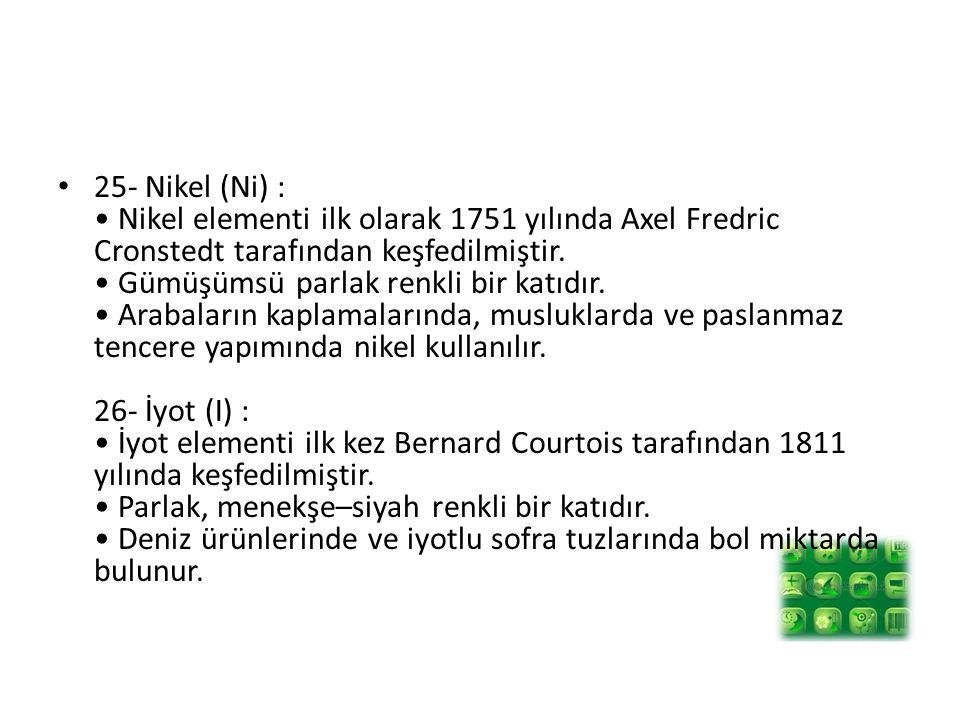 25- Nikel (Ni) : • Nikel elementi ilk olarak 1751 yılında Axel Fredric Cronstedt tarafından keşfedilmiştir.