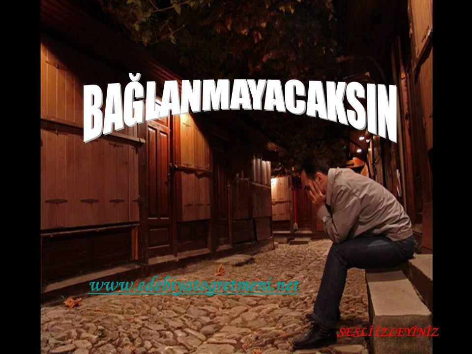 BAĞLANMAYACAKSIN www.edebiyatogretmeni.net SESLİ İZLEYİNİZ
