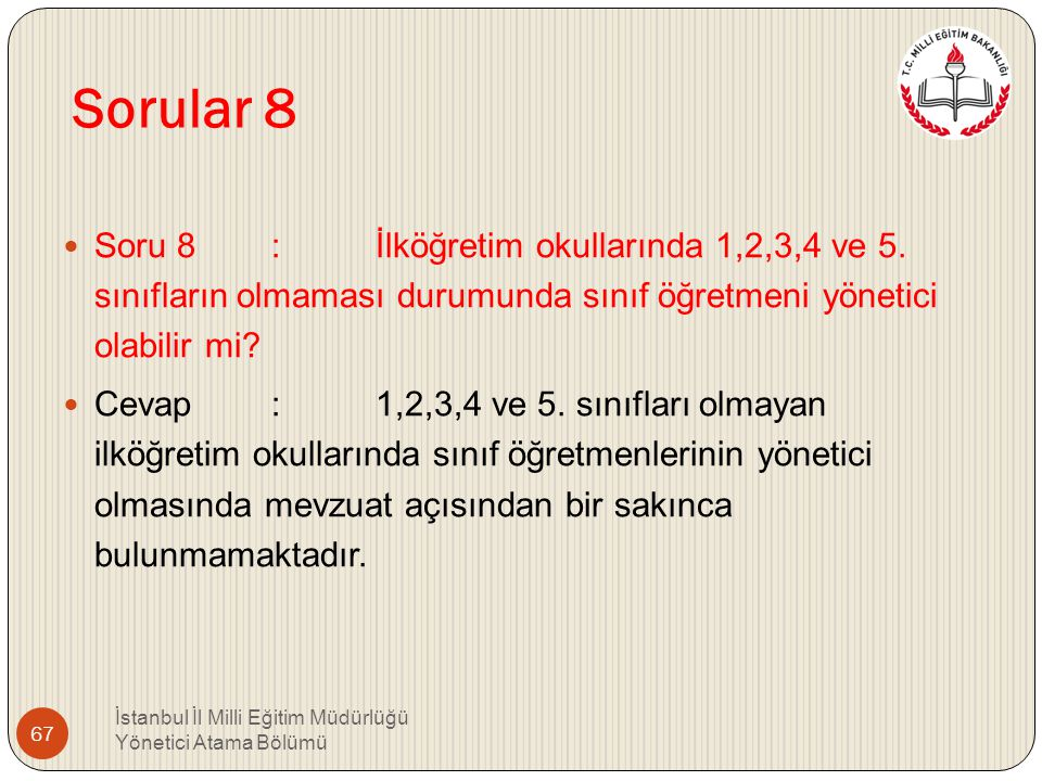 Sorular 8 Soru 8 : İlköğretim okullarında 1,2,3,4 ve 5. sınıfların olmaması durumunda sınıf öğretmeni yönetici olabilir mi