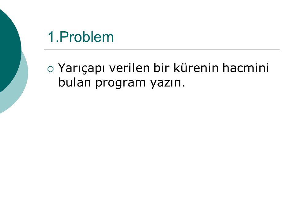 1.Problem Yarıçapı verilen bir kürenin hacmini bulan program yazın.