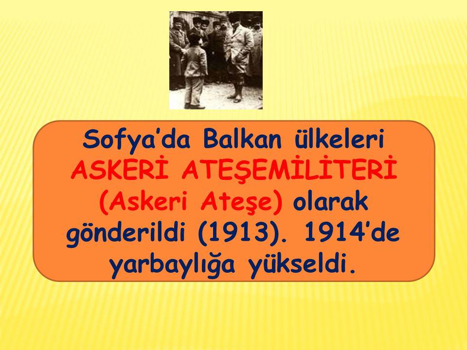 Sofya'da Balkan ülkeleri ASKERİ ATEŞEMİLİTERİ (Askeri Ateşe) olarak gönderildi (1913). 1914'de yarbaylığa yükseldi.