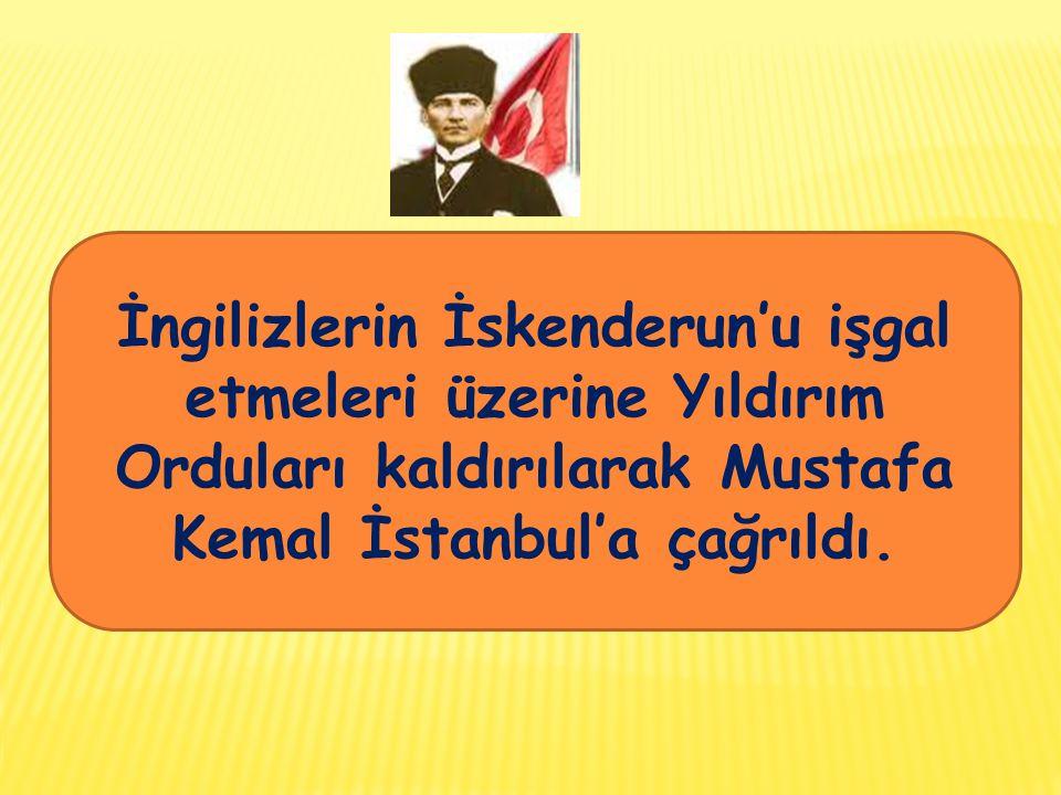 İngilizlerin İskenderun'u işgal etmeleri üzerine Yıldırım Orduları kaldırılarak Mustafa Kemal İstanbul'a çağrıldı.