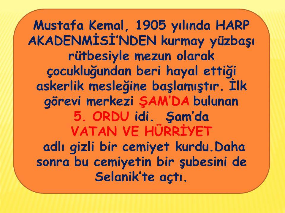 Mustafa Kemal, 1905 yılında HARP AKADENMİSİ'NDEN kurmay yüzbaşı rütbesiyle mezun olarak çocukluğundan beri hayal ettiği askerlik mesleğine başlamıştır. İlk görevi merkezi ŞAM'DA bulunan