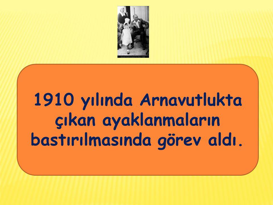 1910 yılında Arnavutlukta çıkan ayaklanmaların bastırılmasında görev aldı.