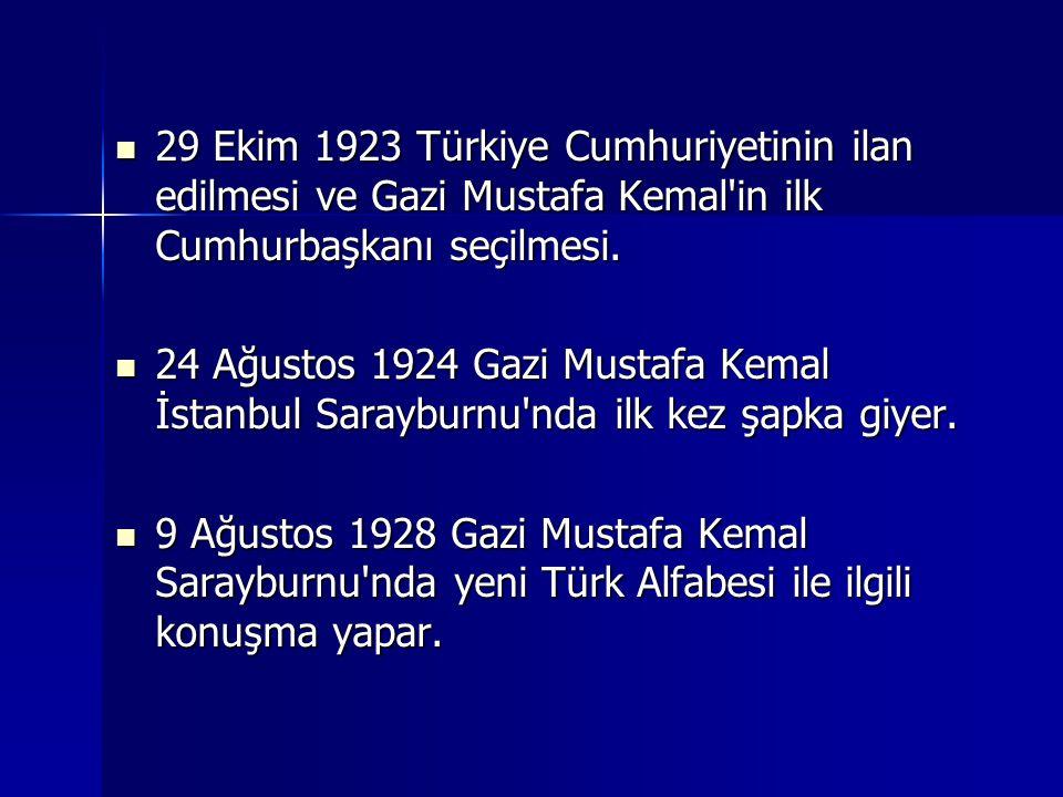 29 Ekim 1923 Türkiye Cumhuriyetinin ilan edilmesi ve Gazi Mustafa Kemal in ilk Cumhurbaşkanı seçilmesi.