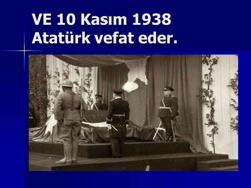 VE 10 Kasım 1938 Atatürk vefat eder.