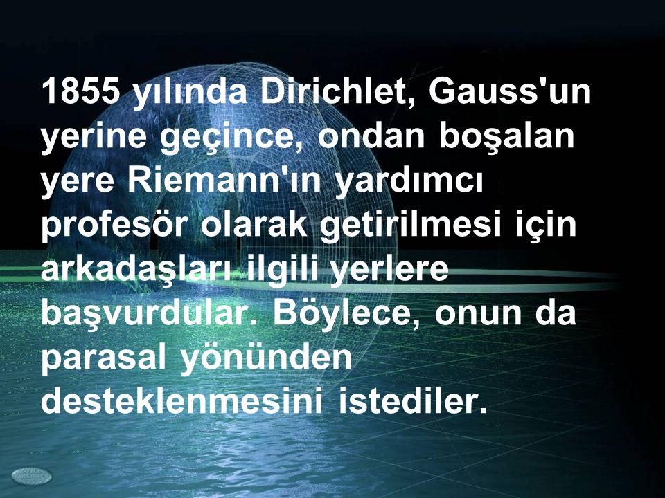 1855 yılında Dirichlet, Gauss un yerine geçince, ondan boşalan yere Riemann ın yardımcı profesör olarak getirilmesi için arkadaşları ilgili yerlere başvurdular.