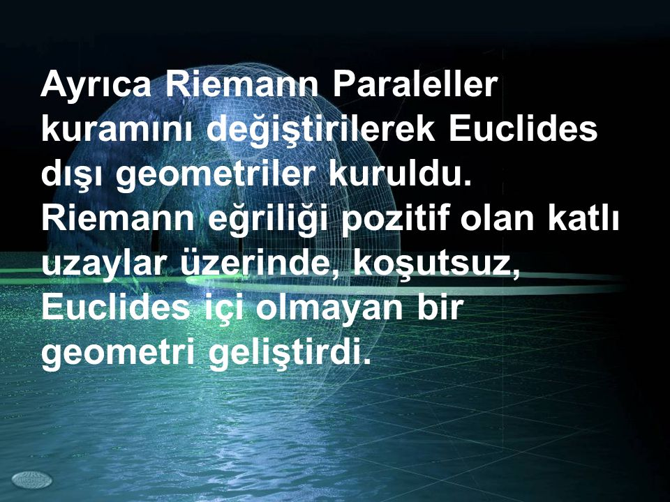 Ayrıca Riemann Paraleller kuramını değiştirilerek Euclides dışı geometriler kuruldu.