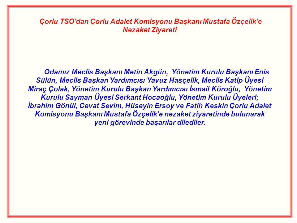 Çorlu TSO dan Çorlu Adalet Komisyonu Başkanı Mustafa Özçelik e Nezaket Ziyareti