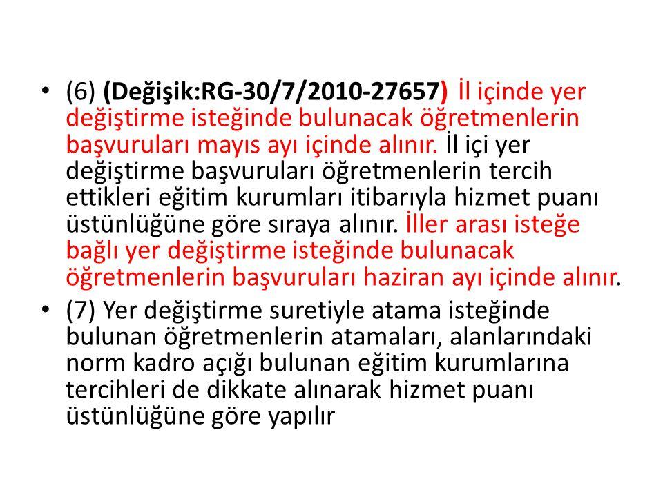 (6) (Değişik:RG-30/7/2010-27657) İl içinde yer değiştirme isteğinde bulunacak öğretmenlerin başvuruları mayıs ayı içinde alınır. İl içi yer değiştirme başvuruları öğretmenlerin tercih ettikleri eğitim kurumları itibarıyla hizmet puanı üstünlüğüne göre sıraya alınır. İller arası isteğe bağlı yer değiştirme isteğinde bulunacak öğretmenlerin başvuruları haziran ayı içinde alınır.