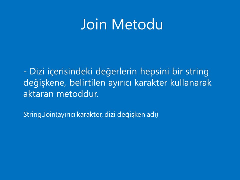 Join Metodu - Dizi içerisindeki değerlerin hepsini bir string değişkene, belirtilen ayırıcı karakter kullanarak aktaran metoddur.