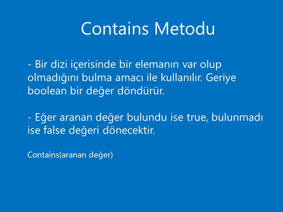 Contains Metodu - Bir dizi içerisinde bir elemanın var olup olmadığını bulma amacı ile kullanılır. Geriye boolean bir değer döndürür.