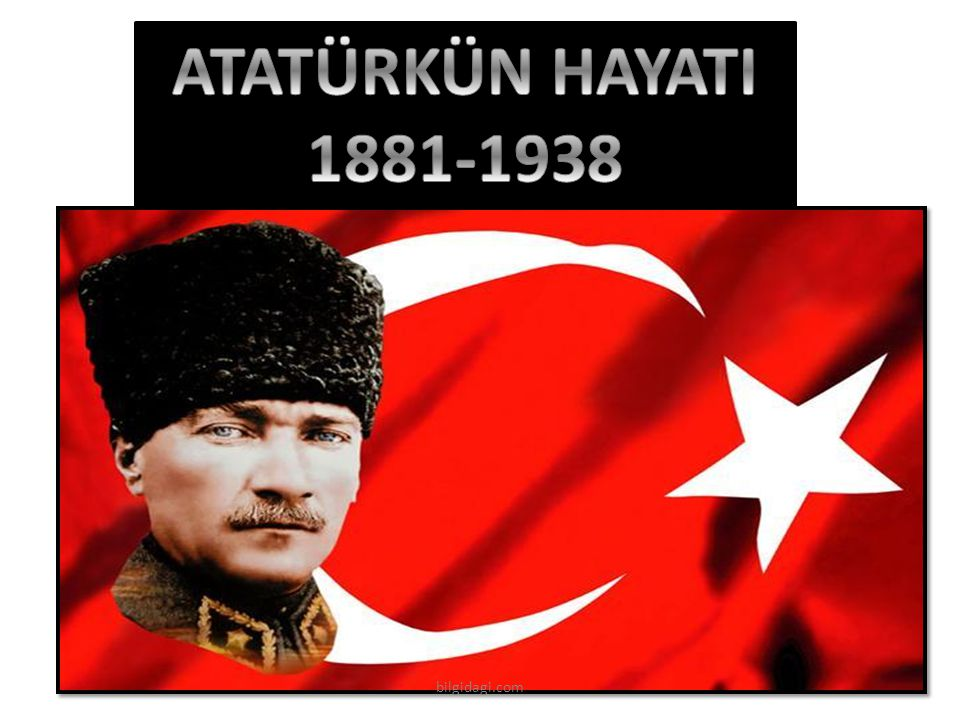 ATATÜRKÜN HAYATI 1881-1938 bilgidagi.com