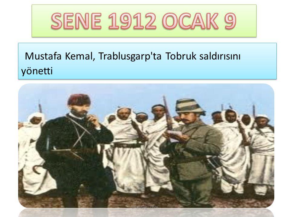 SENE 1912 OCAK 9 Mustafa Kemal, Trablusgarp ta Tobruk saldırısını yönetti bilgidagi.com