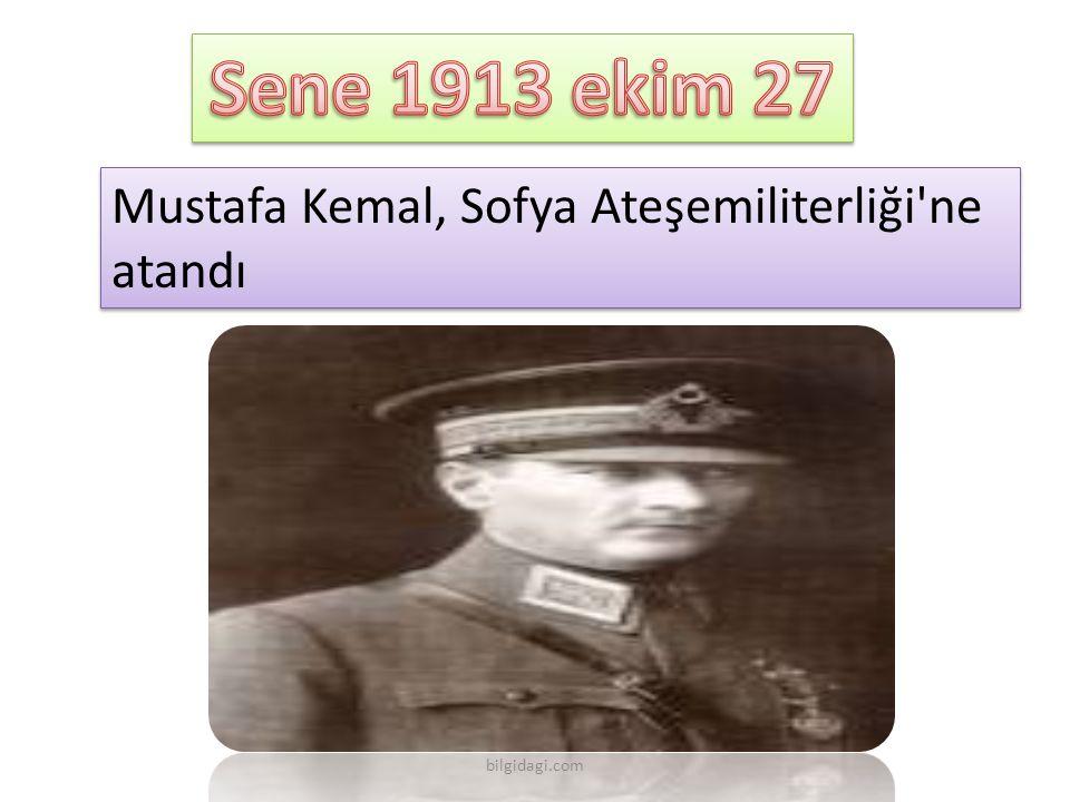 Sene 1913 ekim 27 Mustafa Kemal, Sofya Ateşemiliterliği ne atandı
