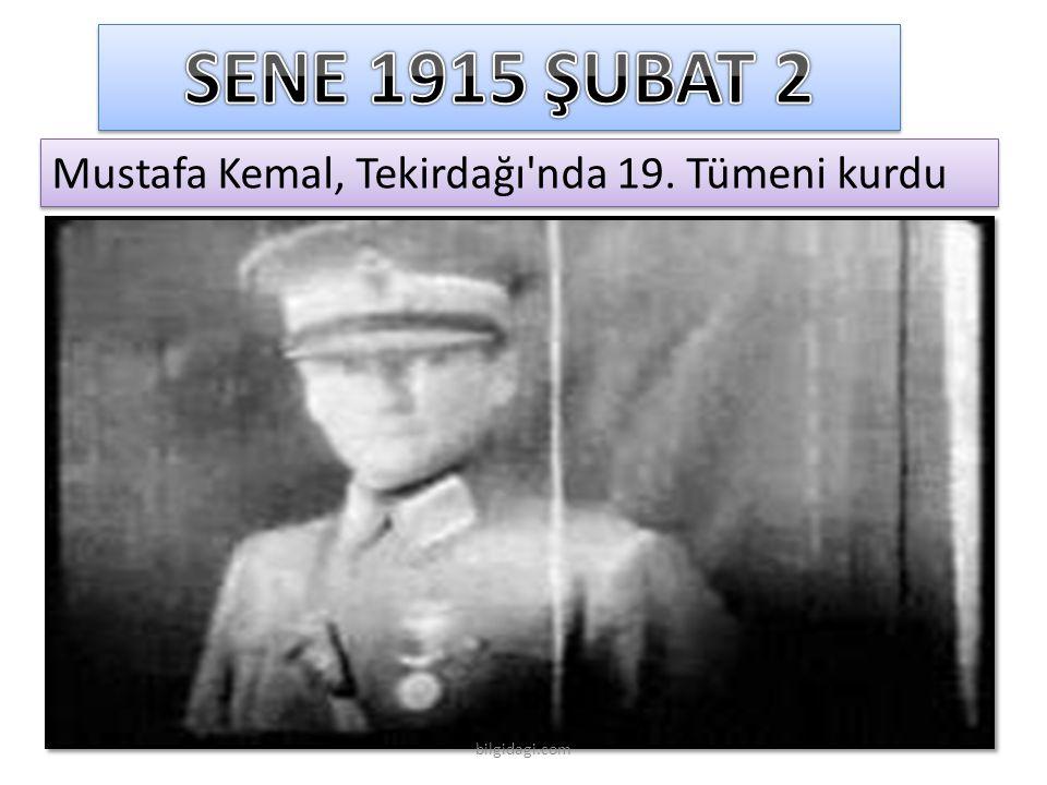 SENE 1915 ŞUBAT 2 Mustafa Kemal, Tekirdağı nda 19. Tümeni kurdu