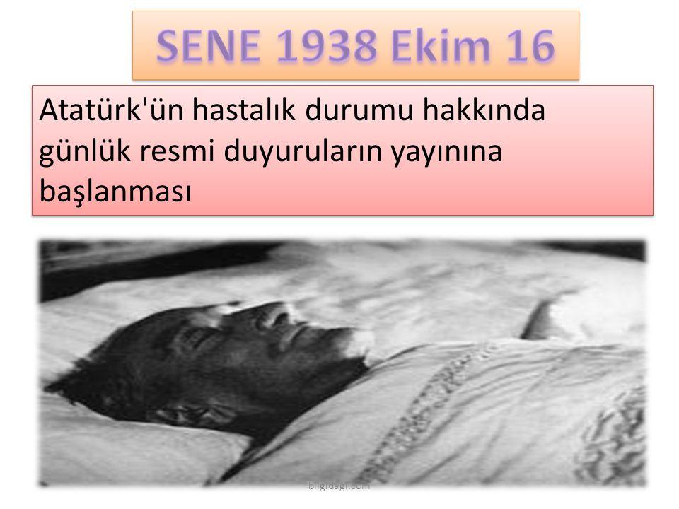 SENE 1938 Ekim 16 Atatürk ün hastalık durumu hakkında günlük resmi duyuruların yayınına başlanması.