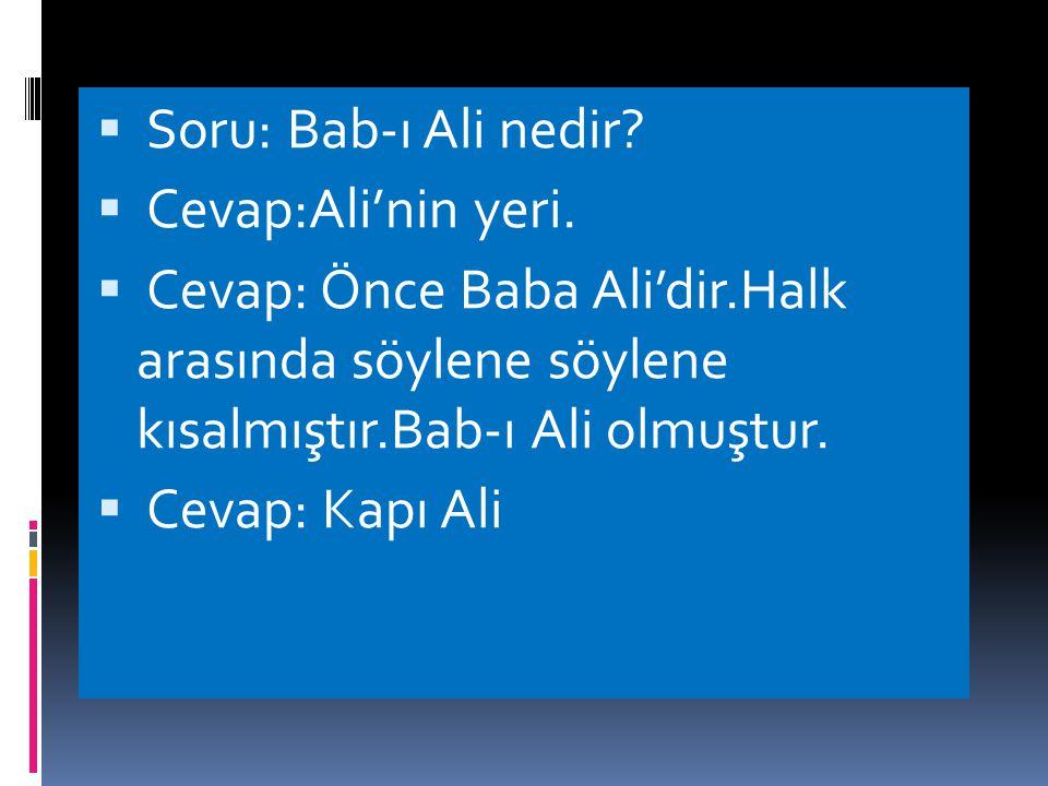 Soru: Bab-ı Ali nedir Cevap:Ali'nin yeri. Cevap: Önce Baba Ali'dir.Halk arasında söylene söylene kısalmıştır.Bab-ı Ali olmuştur.
