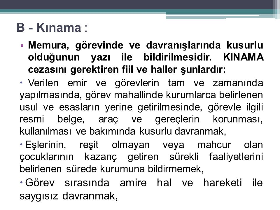 B - Kınama : Memura, görevinde ve davranışlarında kusurlu olduğunun yazı ile bildirilmesidir. KINAMA cezasını gerektiren fiil ve haller şunlardır: