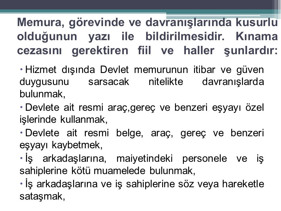 Memura, görevinde ve davranışlarında kusurlu olduğunun yazı ile bildirilmesidir. Kınama cezasını gerektiren fiil ve haller şunlardır: