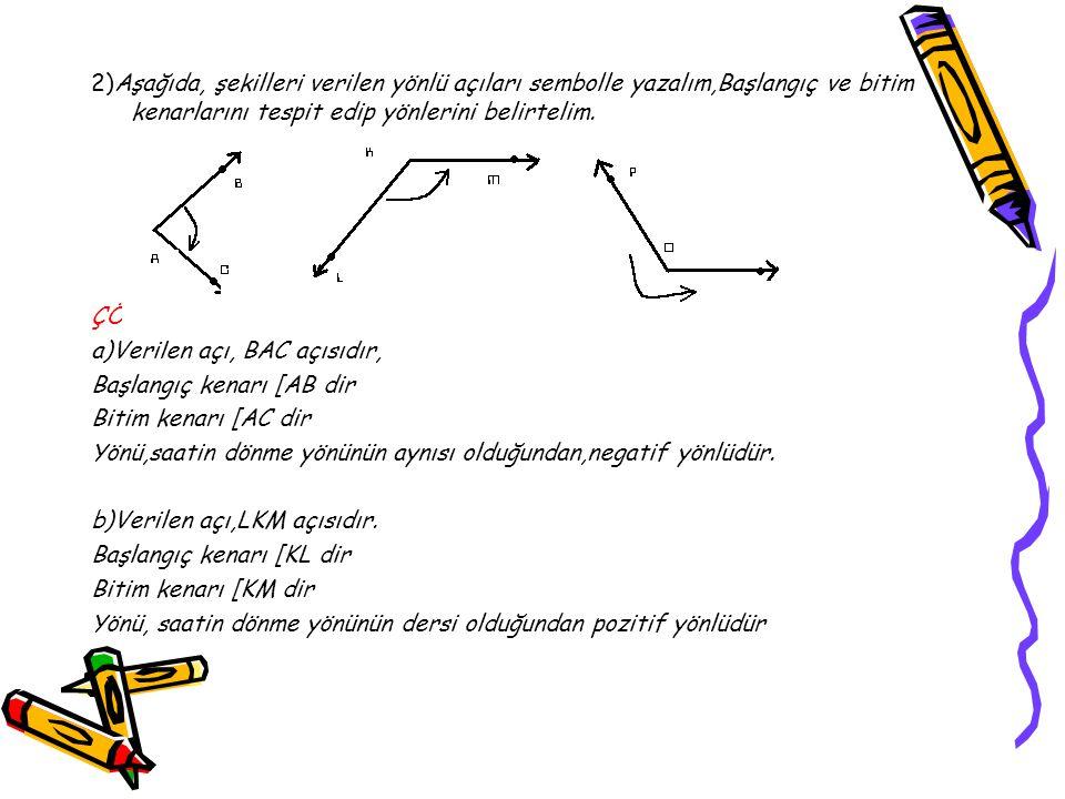 2)Aşağıda, şekilleri verilen yönlü açıları sembolle yazalım,Başlangıç ve bitim kenarlarını tespit edip yönlerini belirtelim.