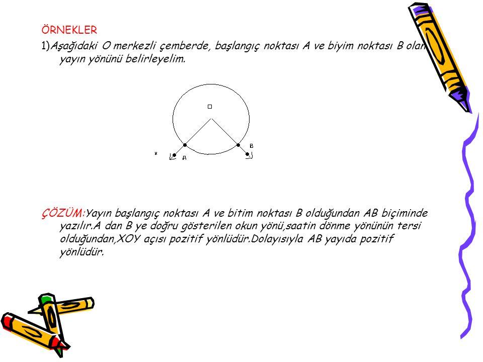 ÖRNEKLER 1)Aşağıdaki O merkezli çemberde, başlangıç noktası A ve biyim noktası B olan yayın yönünü belirleyelim.