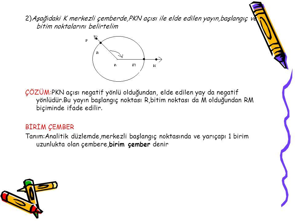 2)Aşağıdaki K merkezli çemberde,PKN açısı ile elde edilen yayın,başlangıç ve bitim noktalarını belirtelim