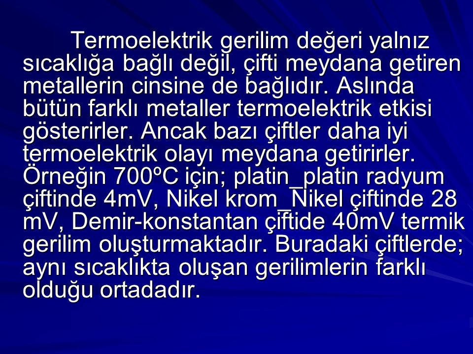 Termoelektrik gerilim değeri yalnız sıcaklığa bağlı değil, çifti meydana getiren metallerin cinsine de bağlıdır.