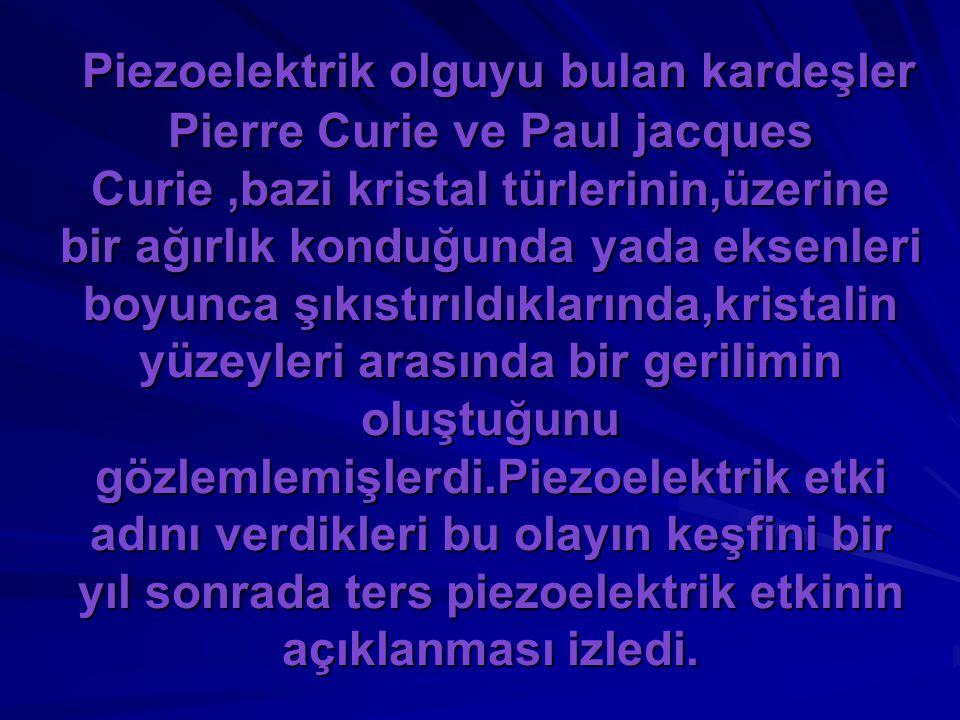 Piezoelektrik olguyu bulan kardeşler Pierre Curie ve Paul jacques Curie ,bazi kristal türlerinin,üzerine bir ağırlık konduğunda yada eksenleri boyunca şıkıstırıldıklarında,kristalin yüzeyleri arasında bir gerilimin oluştuğunu gözlemlemişlerdi.Piezoelektrik etki adını verdikleri bu olayın keşfini bir yıl sonrada ters piezoelektrik etkinin açıklanması izledi.