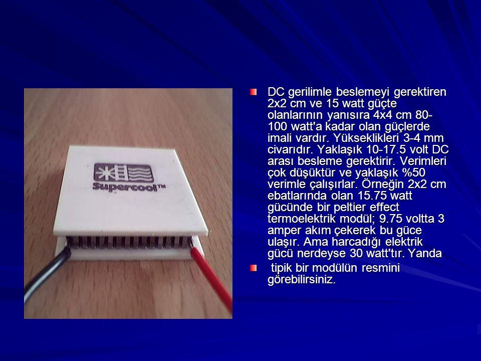 DC gerilimle beslemeyi gerektiren 2x2 cm ve 15 watt güçte olanlarının yanısıra 4x4 cm 80-100 watt a kadar olan güçlerde imali vardır. Yükseklikleri 3-4 mm civarıdır. Yaklaşık 10-17.5 volt DC arası besleme gerektirir. Verimleri çok düşüktür ve yaklaşık %50 verimle çalışırlar. Örneğin 2x2 cm ebatlarında olan 15.75 watt gücünde bir peltier effect termoelektrik modül; 9.75 voltta 3 amper akım çekerek bu güce ulaşır. Ama harcadığı elektrik gücü nerdeyse 30 watt tır. Yanda
