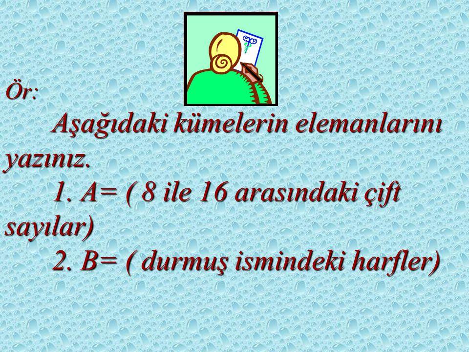 Ör:. Aşağıdaki kümelerin elemanlarını yazınız. 1