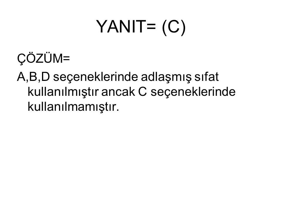 YANIT= (C) ÇÖZÜM= A,B,D seçeneklerinde adlaşmış sıfat kullanılmıştır ancak C seçeneklerinde kullanılmamıştır.