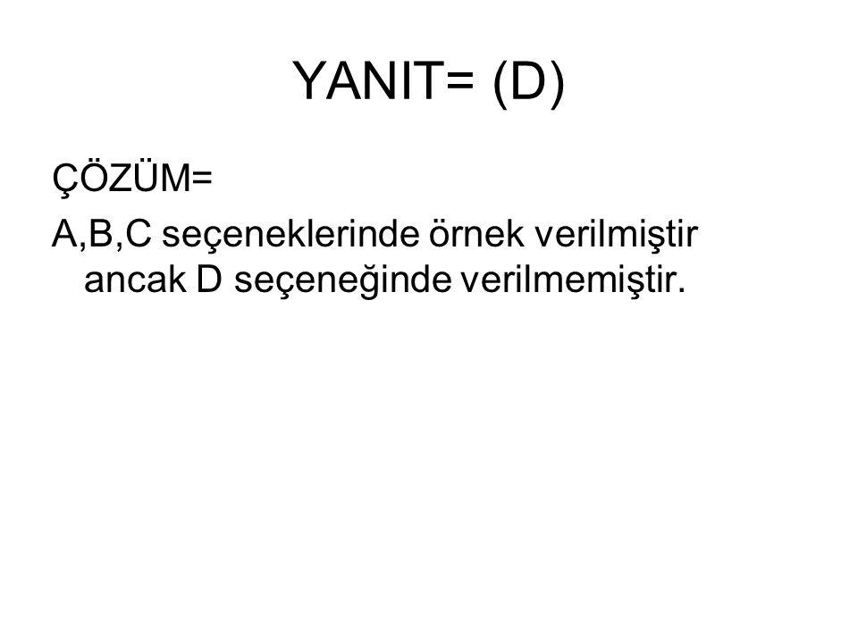 YANIT= (D) ÇÖZÜM= A,B,C seçeneklerinde örnek verilmiştir ancak D seçeneğinde verilmemiştir.