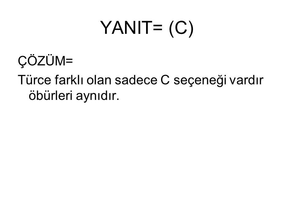 YANIT= (C) ÇÖZÜM= Türce farklı olan sadece C seçeneği vardır öbürleri aynıdır.