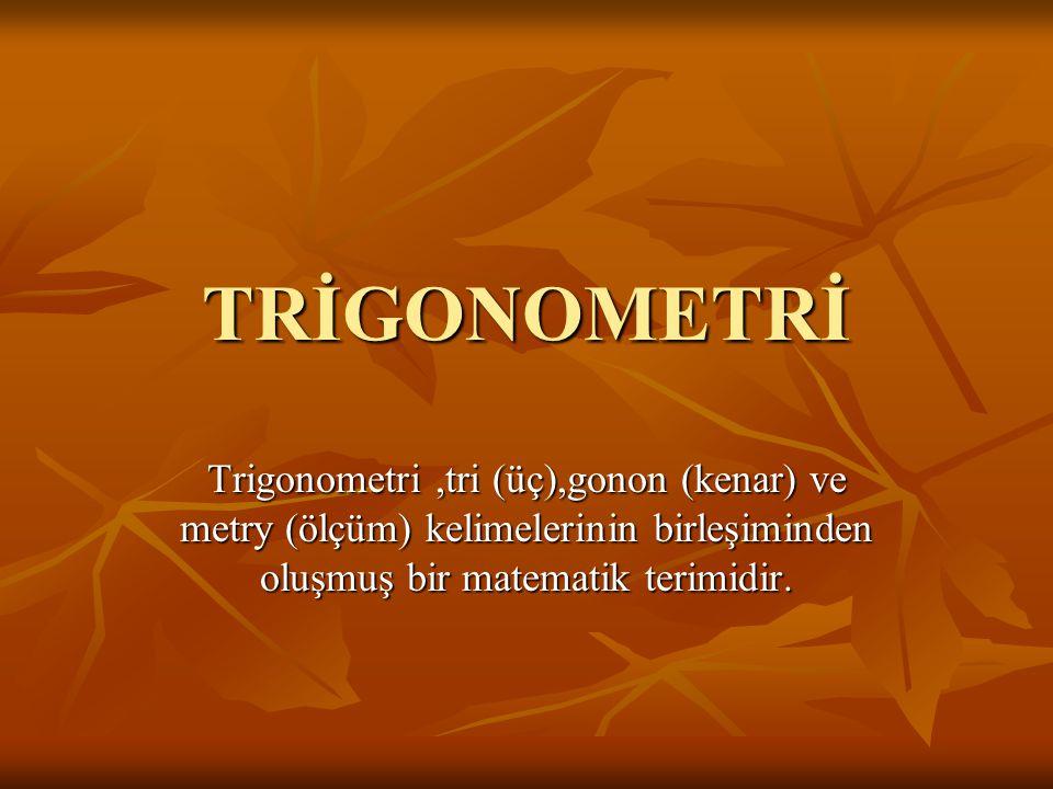 TRİGONOMETRİ Trigonometri ,tri (üç),gonon (kenar) ve metry (ölçüm) kelimelerinin birleşiminden oluşmuş bir matematik terimidir.