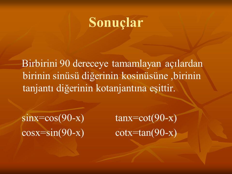 Sonuçlar Birbirini 90 dereceye tamamlayan açılardan birinin sinüsü diğerinin kosinüsüne ,birinin tanjantı diğerinin kotanjantına eşittir.