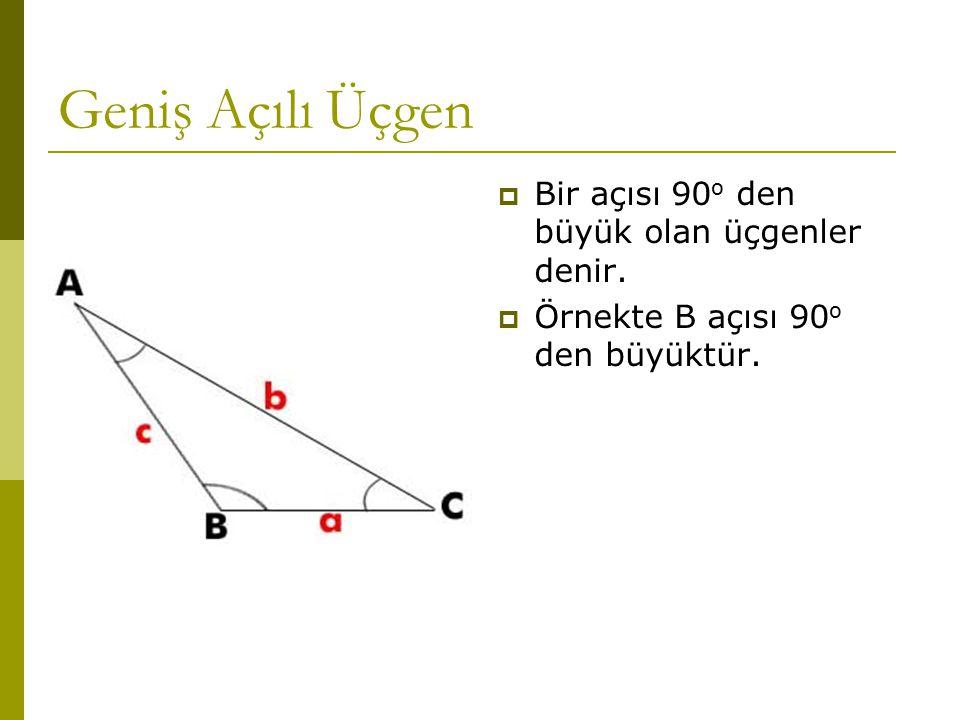 Geniş Açılı Üçgen Bir açısı 90o den büyük olan üçgenler denir.