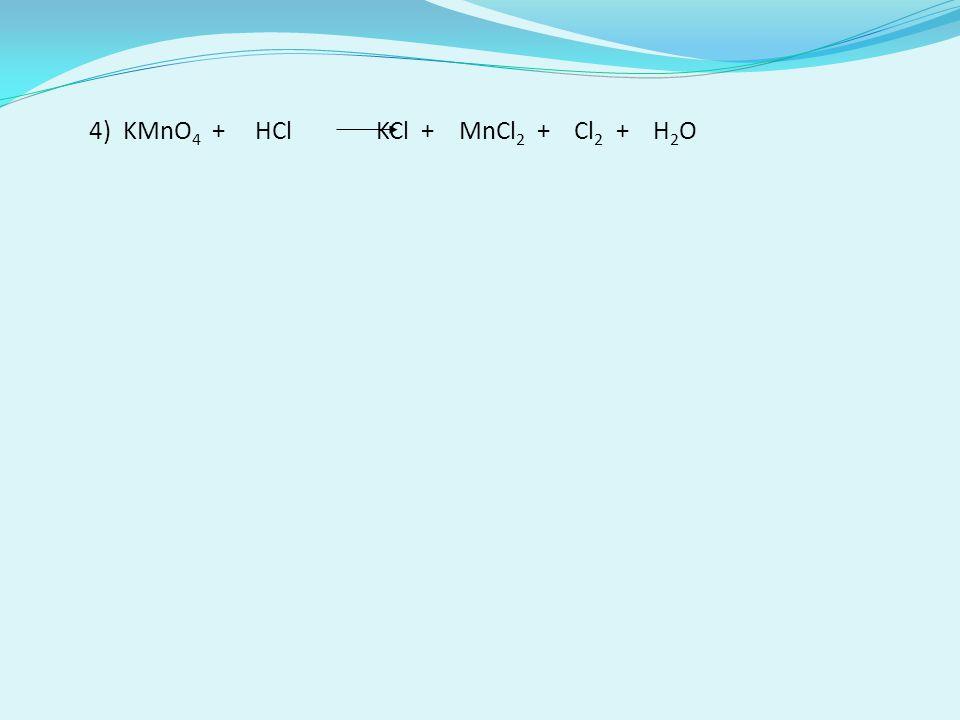 4) KMnO4 + HCl KCl + MnCl2 + Cl2 + H2O