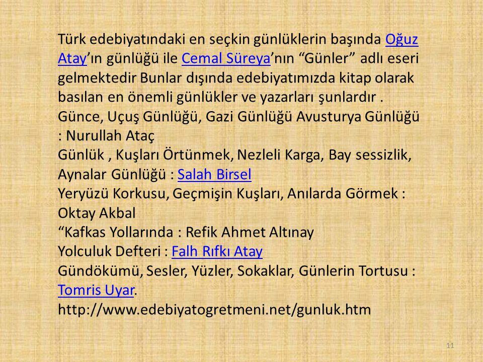 Türk edebiyatındaki en seçkin günlüklerin başında Oğuz Atay'ın günlüğü ile Cemal Süreya'nın Günler adlı eseri gelmektedir Bunlar dışında edebiyatımızda kitap olarak basılan en önemli günlükler ve yazarları şunlardır .