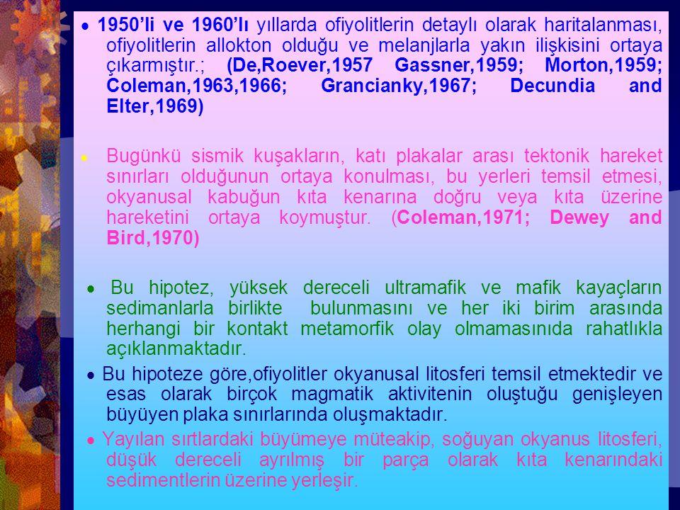 · 1950'li ve 1960'lı yıllarda ofiyolitlerin detaylı olarak haritalanması, ofiyolitlerin allokton olduğu ve melanjlarla yakın ilişkisini ortaya çıkarmıştır.; (De,Roever,1957 Gassner,1959; Morton,1959; Coleman,1963,1966; Grancianky,1967; Decundia and Elter,1969)
