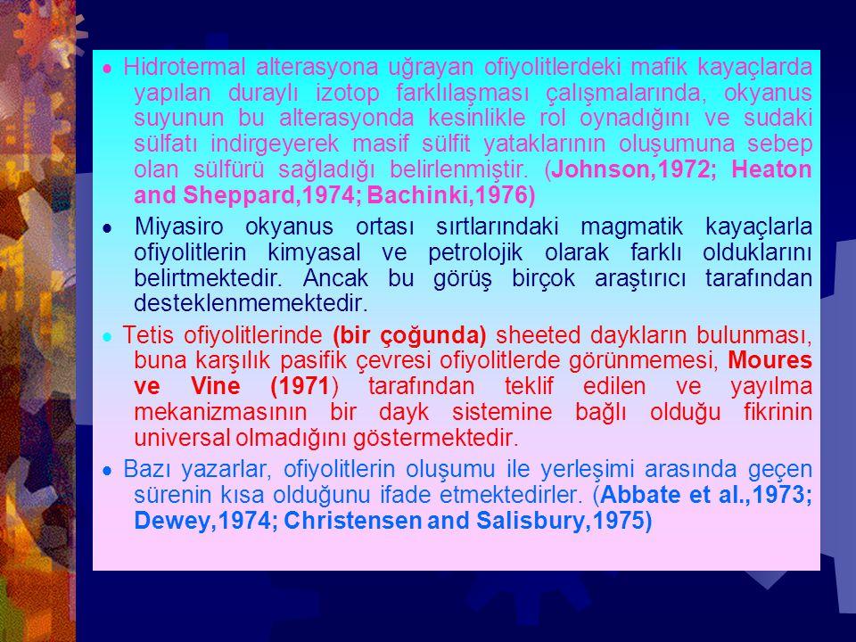 · Hidrotermal alterasyona uğrayan ofiyolitlerdeki mafik kayaçlarda yapılan duraylı izotop farklılaşması çalışmalarında, okyanus suyunun bu alterasyonda kesinlikle rol oynadığını ve sudaki sülfatı indirgeyerek masif sülfit yataklarının oluşumuna sebep olan sülfürü sağladığı belirlenmiştir. (Johnson,1972; Heaton and Sheppard,1974; Bachinki,1976)