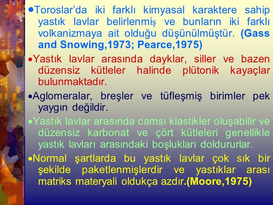 ·Toroslar'da iki farklı kimyasal karaktere sahip yastık lavlar belirlenmiş ve bunların iki farklı volkanizmaya ait olduğu düşünülmüştür. (Gass and Snowing,1973; Pearce,1975)