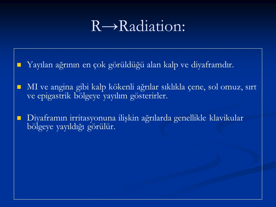 R→ Radiation: Yayılan ağrının en çok görüldüğü alan kalp ve diyaframdır.