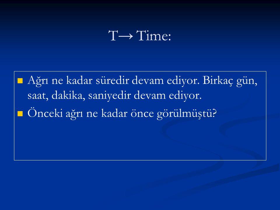 T→ Time: Ağrı ne kadar süredir devam ediyor. Birkaç gün, saat, dakika, saniyedir devam ediyor.